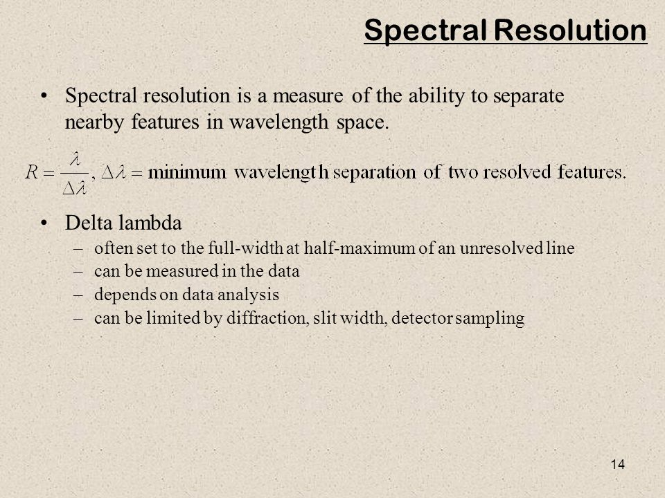 14 Spectral Resolution Spectral resolution is a measure of the ability to separate nearby features in wavelength space. Delta lambda –often set to the