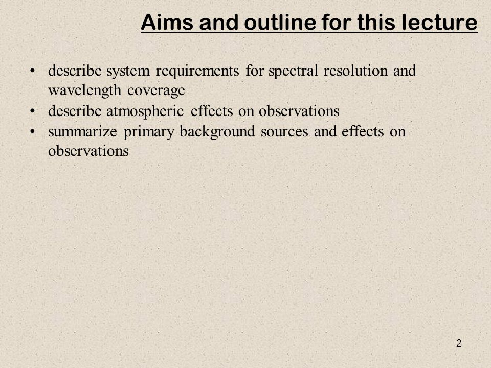 2 Aims and outline for this lecture describe system requirements for spectral resolution and wavelength coverage describe atmospheric effects on obser