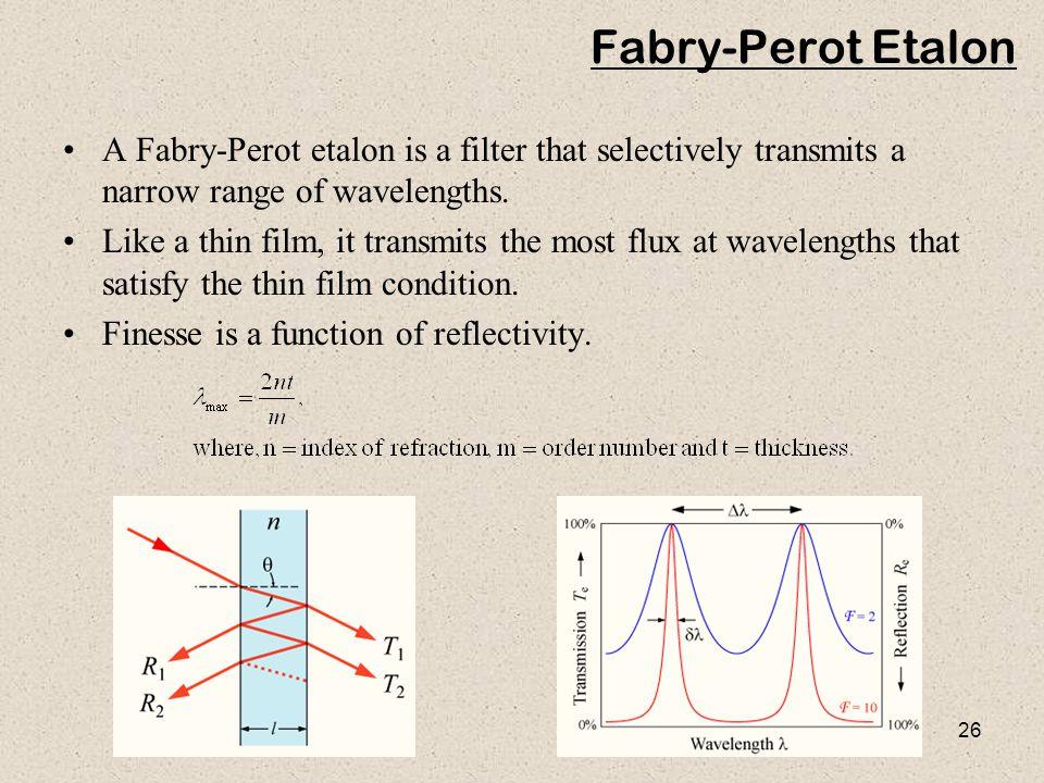26 Fabry-Perot Etalon A Fabry-Perot etalon is a filter that selectively transmits a narrow range of wavelengths. Like a thin film, it transmits the mo
