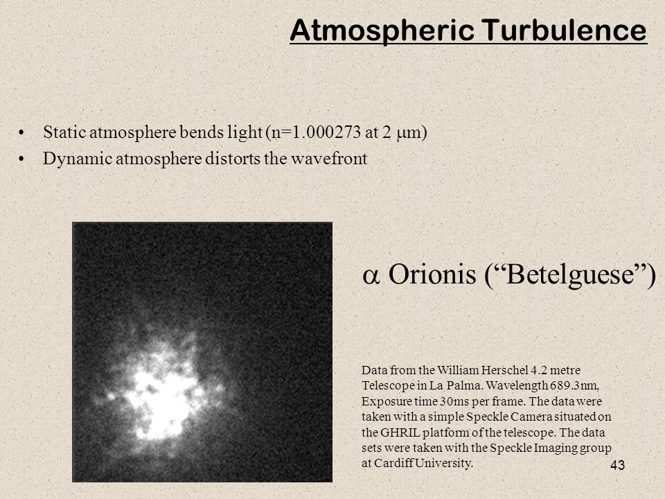 43 Atmospheric Turbulence Static atmosphere bends light (n=1.000273 at 2  m) Dynamic atmosphere distorts the wavefront Data from the William Herschel
