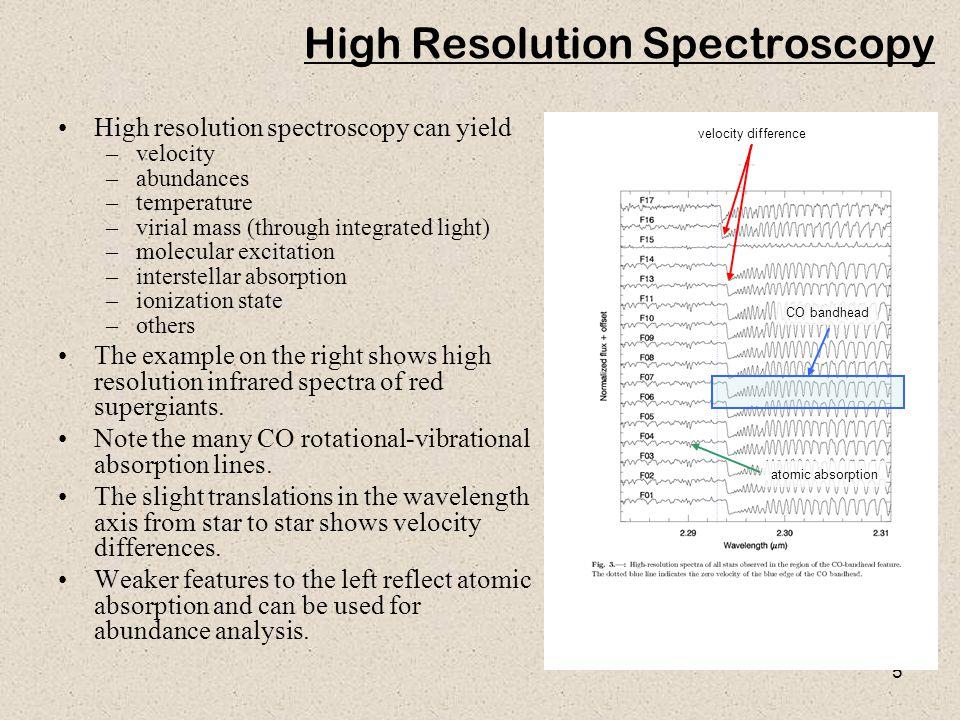 5 High Resolution Spectroscopy High resolution spectroscopy can yield –velocity –abundances –temperature –virial mass (through integrated light) –mole