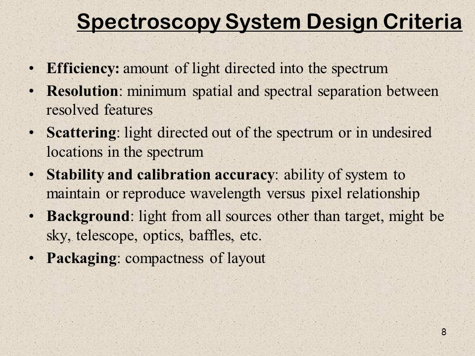 8 Spectroscopy System Design Criteria Efficiency: amount of light directed into the spectrum Resolution: minimum spatial and spectral separation betwe