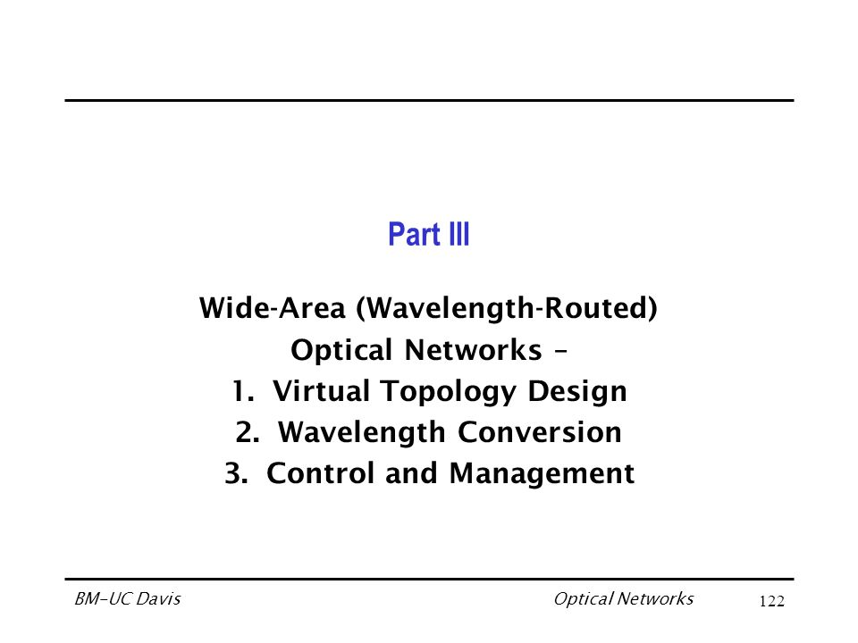 Optical Networks BM-UC Davis122 Part III Wide-Area (Wavelength-Routed) Optical Networks – 1.Virtual Topology Design 2.Wavelength Conversion 3.Control and Management