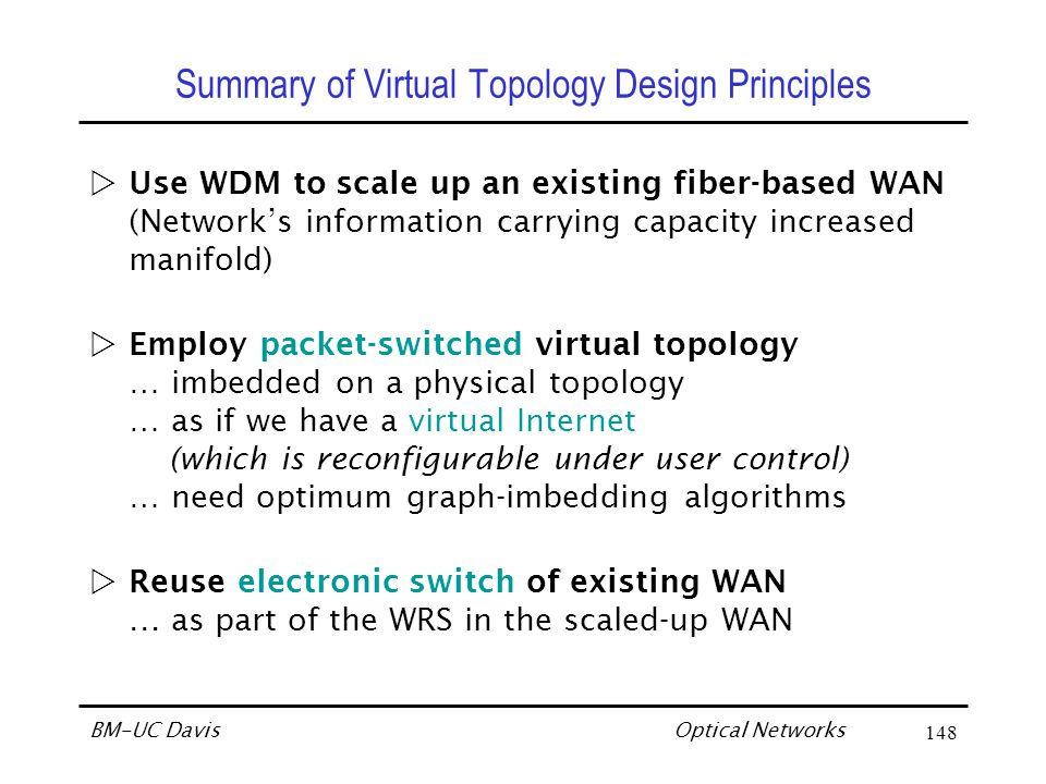 Optical Networks BM-UC Davis148 Summary of Virtual Topology Design Principles Use WDM to scale up an existing fiber-based WAN (Network's information carrying capacity increased manifold) Employ packet-switched virtual topology … imbedded on a physical topology … as if we have a virtual Internet (which is reconfigurable under user control) … need optimum graph-imbedding algorithms Reuse electronic switch of existing WAN … as part of the WRS in the scaled-up WAN