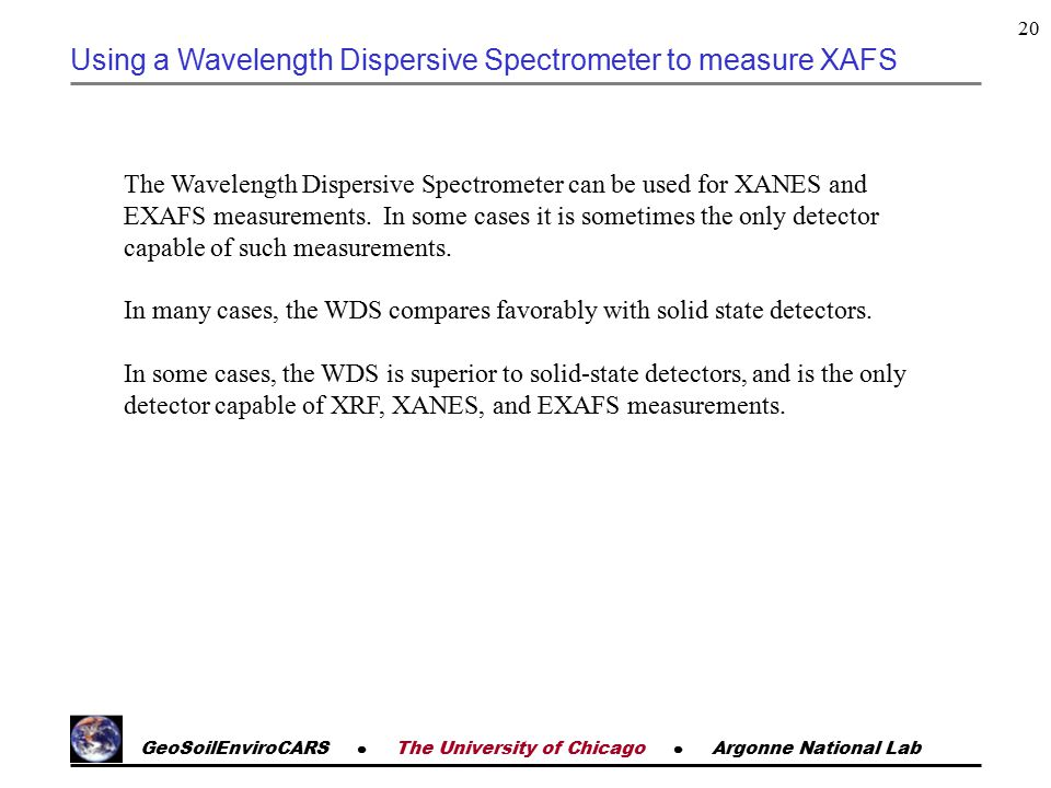 GeoSoilEnviroCARS  The University of Chicago  Argonne National Lab 20 Using a Wavelength Dispersive Spectrometer to measure XAFS The Wavelength Dispersive Spectrometer can be used for XANES and EXAFS measurements.