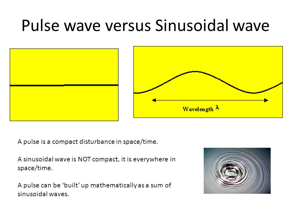 Pulse wave versus Sinusoidal wave A pulse is a compact disturbance in space/time.