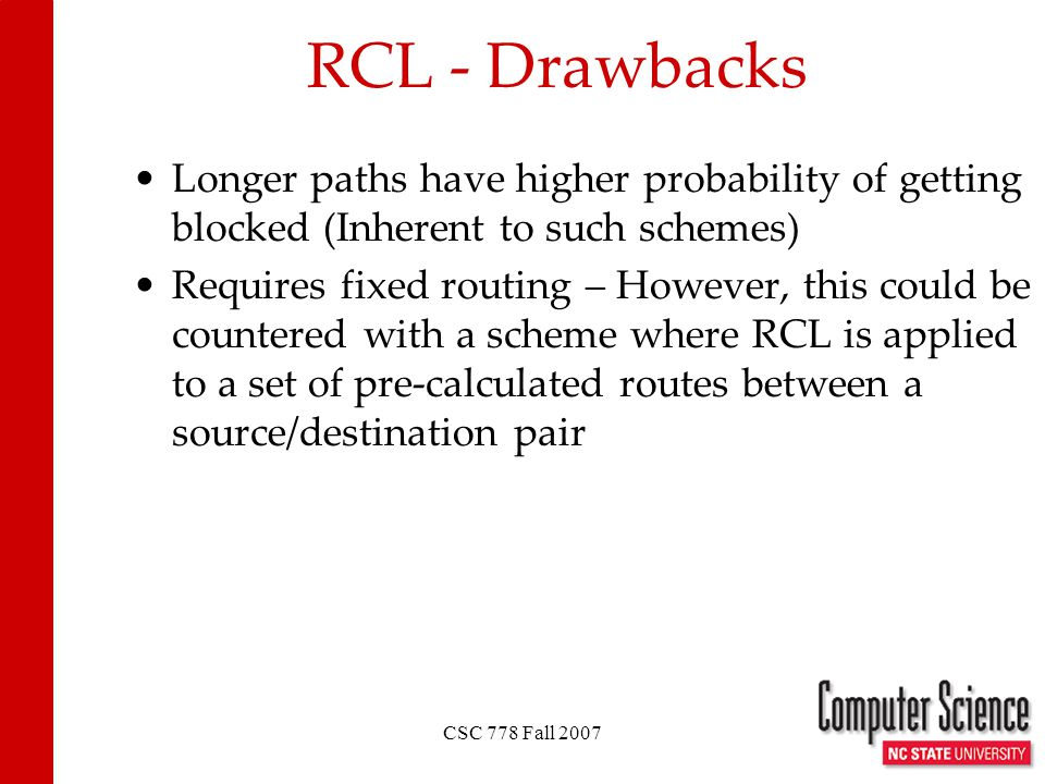 CSC 778 Fall 2007 RCL - Drawbacks Longer paths have higher probability of getting blocked (Inherent to such schemes) Requires fixed routing – However, this could be countered with a scheme where RCL is applied to a set of pre-calculated routes between a source/destination pair