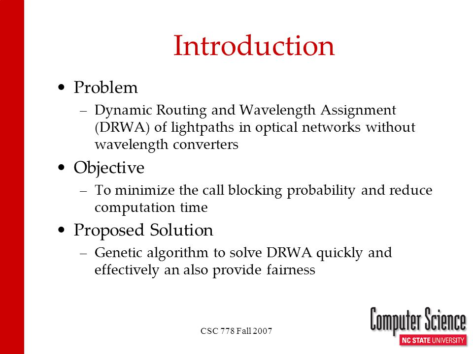 CSC 778 Fall 2007 Problem –Dynamic Routing and Wavelength Assignment (DRWA) of lightpaths in optical networks without wavelength converters Objective –To minimize the call blocking probability and reduce computation time Proposed Solution –Genetic algorithm to solve DRWA quickly and effectively an also provide fairness Introduction