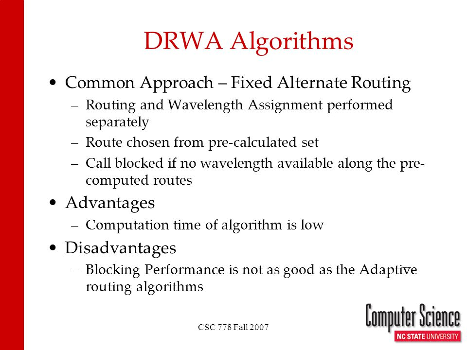 CSC 778 Fall 2007 DRWA Algorithms Common Approach – Fixed Alternate Routing –Routing and Wavelength Assignment performed separately –Route chosen from pre-calculated set –Call blocked if no wavelength available along the pre- computed routes Advantages –Computation time of algorithm is low Disadvantages –Blocking Performance is not as good as the Adaptive routing algorithms