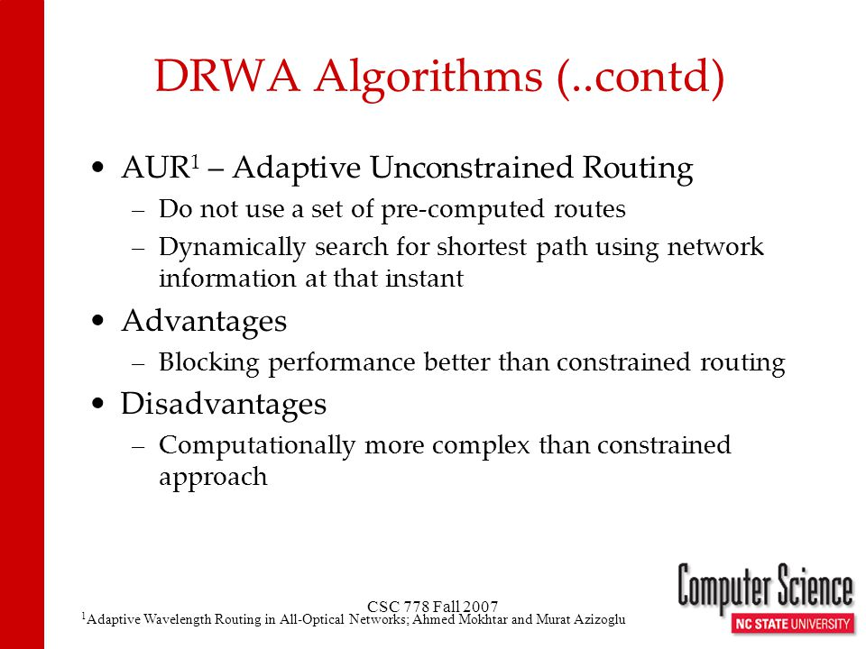 CSC 778 Fall 2007 DRWA Algorithms (..contd) AUR 1 – Adaptive Unconstrained Routing –Do not use a set of pre-computed routes –Dynamically search for sh