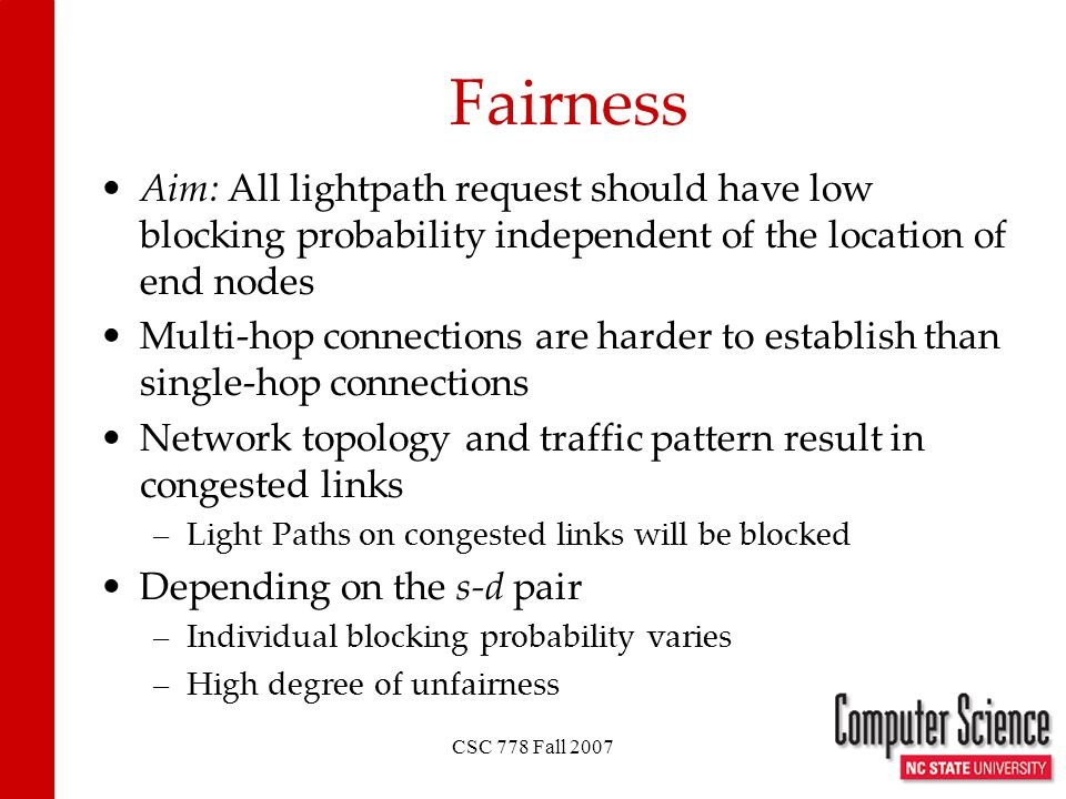 CSC 778 Fall 2007 Fairness Aim: All lightpath request should have low blocking probability independent of the location of end nodes Multi-hop connections are harder to establish than single-hop connections Network topology and traffic pattern result in congested links –Light Paths on congested links will be blocked Depending on the s-d pair –Individual blocking probability varies –High degree of unfairness