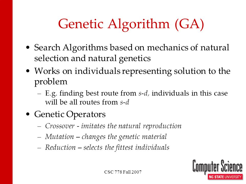 CSC 778 Fall 2007 Genetic Algorithm (GA) Search Algorithms based on mechanics of natural selection and natural genetics Works on individuals representing solution to the problem –E.g.