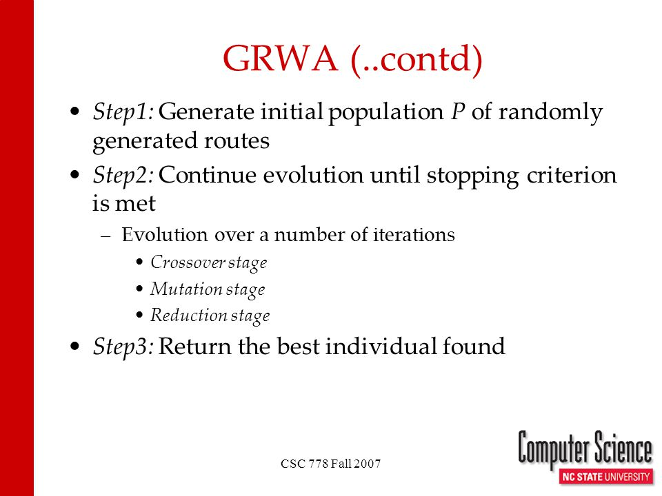 CSC 778 Fall 2007 GRWA (..contd) Step1: Generate initial population P of randomly generated routes Step2: Continue evolution until stopping criterion