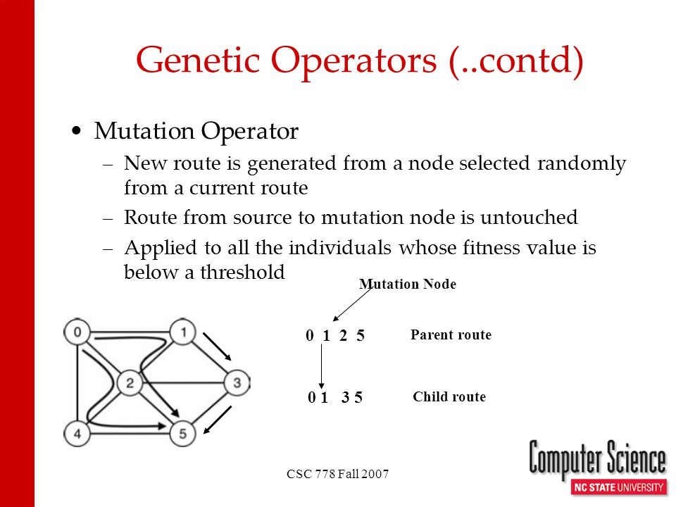 CSC 778 Fall 2007 Genetic Operators (..contd) Mutation Operator –New route is generated from a node selected randomly from a current route –Route from source to mutation node is untouched –Applied to all the individuals whose fitness value is below a threshold 1025 0 13 5 Parent route Child route Mutation Node
