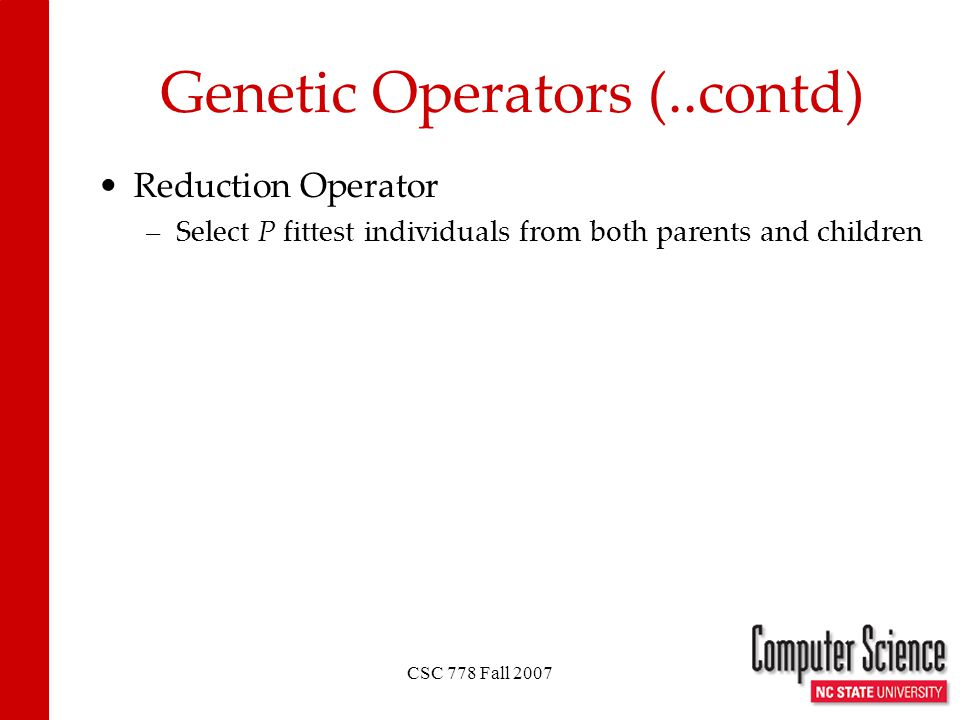 CSC 778 Fall 2007 Genetic Operators (..contd) Reduction Operator –Select P fittest individuals from both parents and children