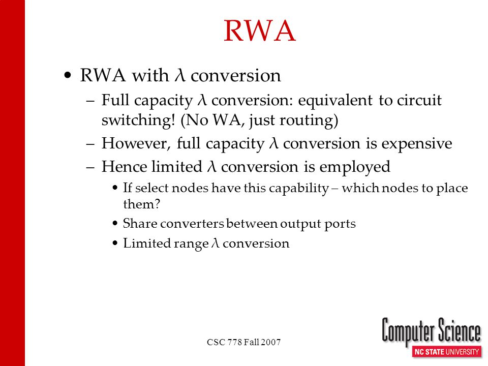CSC 778 Fall 2007 RWA RWA with λ conversion –Full capacity λ conversion: equivalent to circuit switching! (No WA, just routing) –However, full capacit