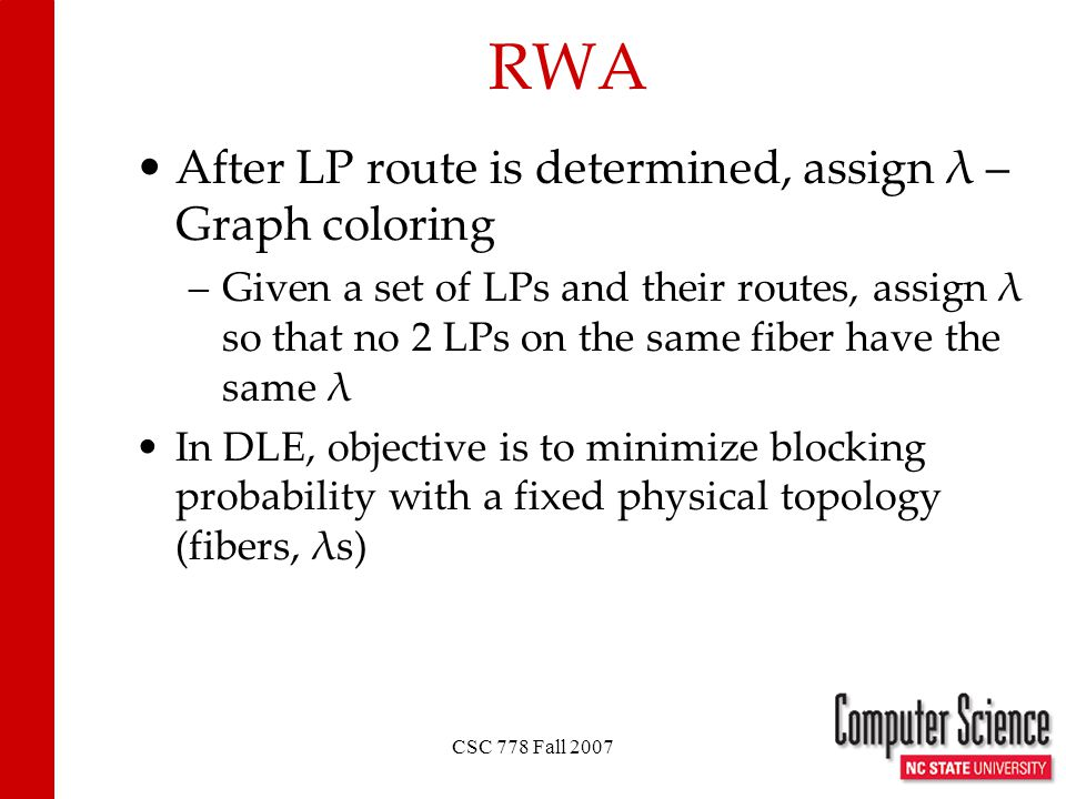 CSC 778 Fall 2007 RWA After LP route is determined, assign λ – Graph coloring –Given a set of LPs and their routes, assign λ so that no 2 LPs on the same fiber have the same λ In DLE, objective is to minimize blocking probability with a fixed physical topology (fibers, λs)