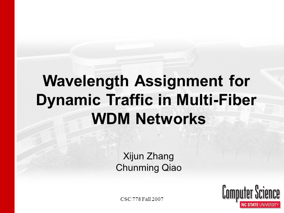 CSC 778 Fall 2007 Wavelength Assignment for Dynamic Traffic in Multi-Fiber WDM Networks Xijun Zhang Chunming Qiao
