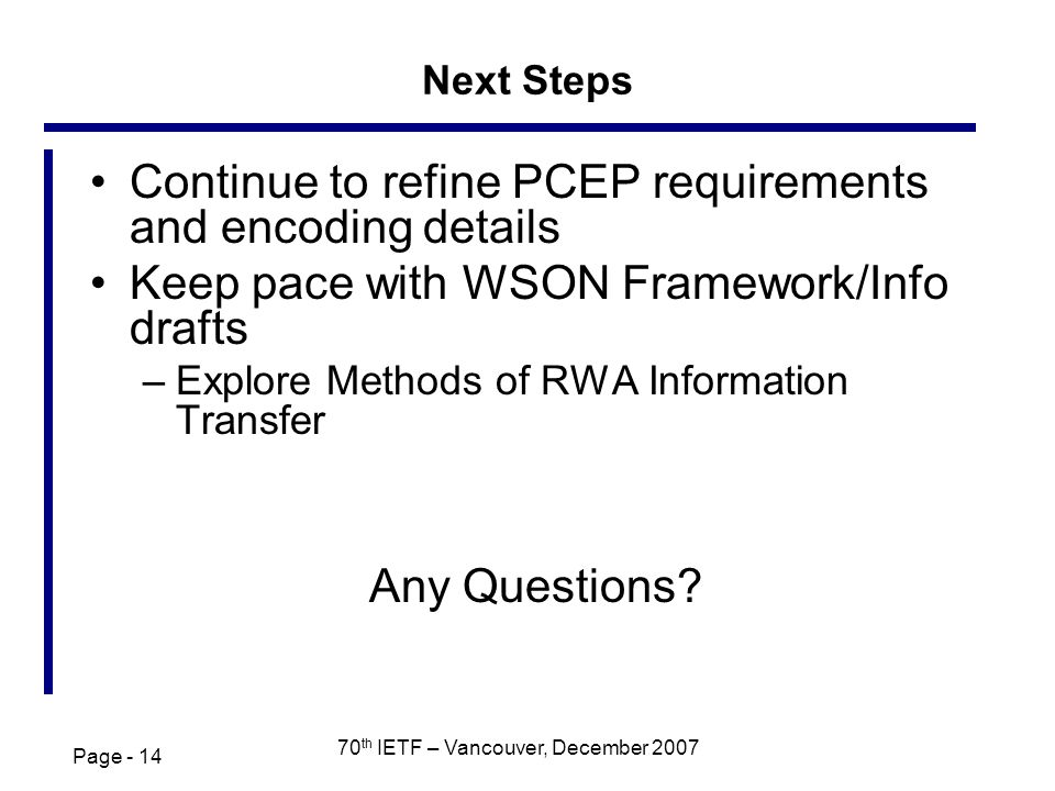 Page - 14 70 th IETF – Vancouver, December 2007 Next Steps Continue to refine PCEP requirements and encoding details Keep pace with WSON Framework/Info drafts –Explore Methods of RWA Information Transfer Any Questions?