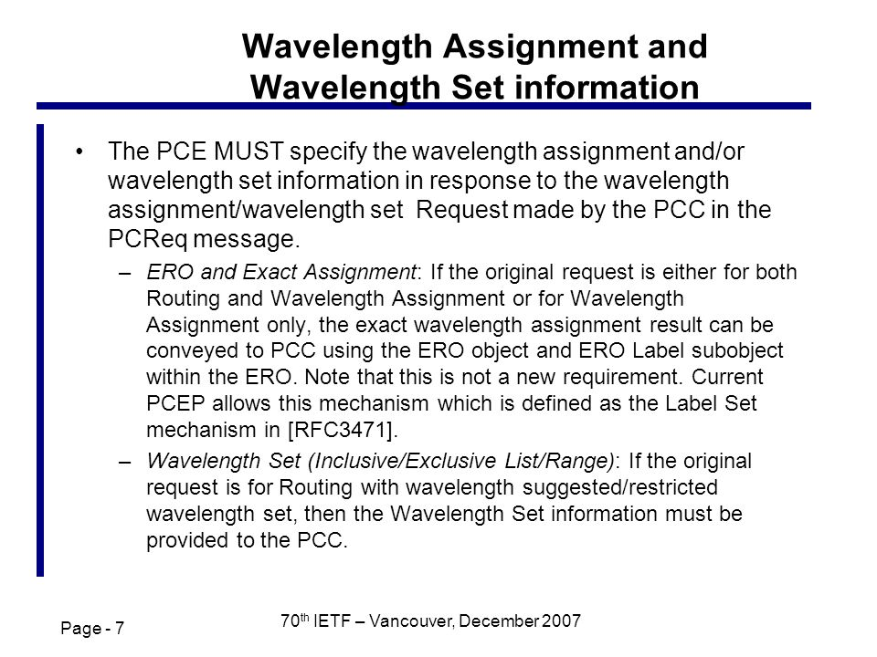 Page - 7 70 th IETF – Vancouver, December 2007 Wavelength Assignment and Wavelength Set information The PCE MUST specify the wavelength assignment and/or wavelength set information in response to the wavelength assignment/wavelength set Request made by the PCC in the PCReq message.