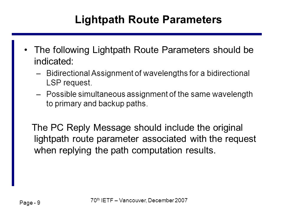 Page - 9 70 th IETF – Vancouver, December 2007 Lightpath Route Parameters The following Lightpath Route Parameters should be indicated: –Bidirectional Assignment of wavelengths for a bidirectional LSP request.