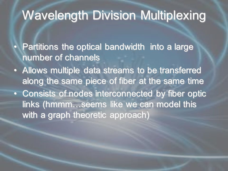Wavelength Division Multiplexing Partitions the optical bandwidth into a large number of channelsPartitions the optical bandwidth into a large number of channels Allows multiple data streams to be transferred along the same piece of fiber at the same timeAllows multiple data streams to be transferred along the same piece of fiber at the same time Consists of nodes interconnected by fiber optic links (hmmm…seems like we can model this with a graph theoretic approach)Consists of nodes interconnected by fiber optic links (hmmm…seems like we can model this with a graph theoretic approach)