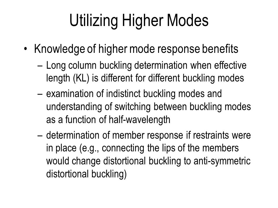 Utilizing Higher Modes Knowledge of higher mode response benefits –Long column buckling determination when effective length (KL) is different for different buckling modes –examination of indistinct buckling modes and understanding of switching between buckling modes as a function of half-wavelength –determination of member response if restraints were in place (e.g., connecting the lips of the members would change distortional buckling to anti-symmetric distortional buckling)