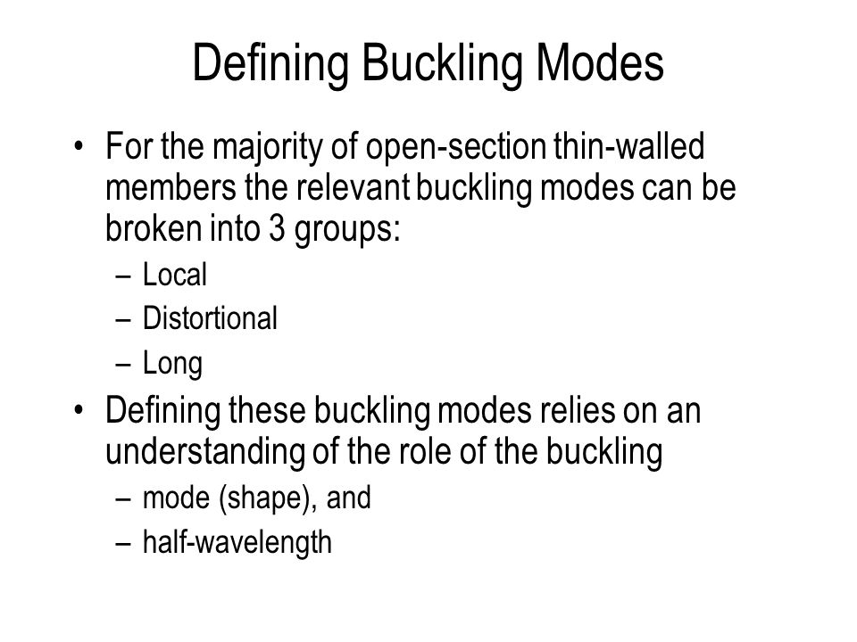 Defining Buckling Modes For the majority of open-section thin-walled members the relevant buckling modes can be broken into 3 groups: –Local –Distortional –Long Defining these buckling modes relies on an understanding of the role of the buckling –mode (shape), and –half-wavelength