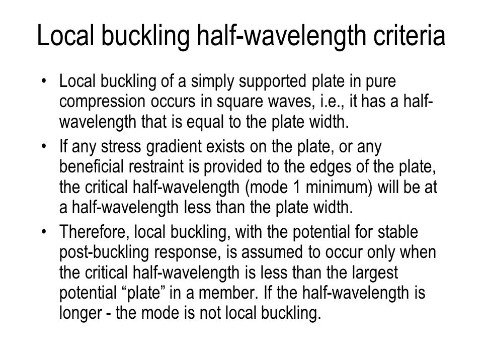 Local buckling half-wavelength criteria Local buckling of a simply supported plate in pure compression occurs in square waves, i.e., it has a half- wavelength that is equal to the plate width.