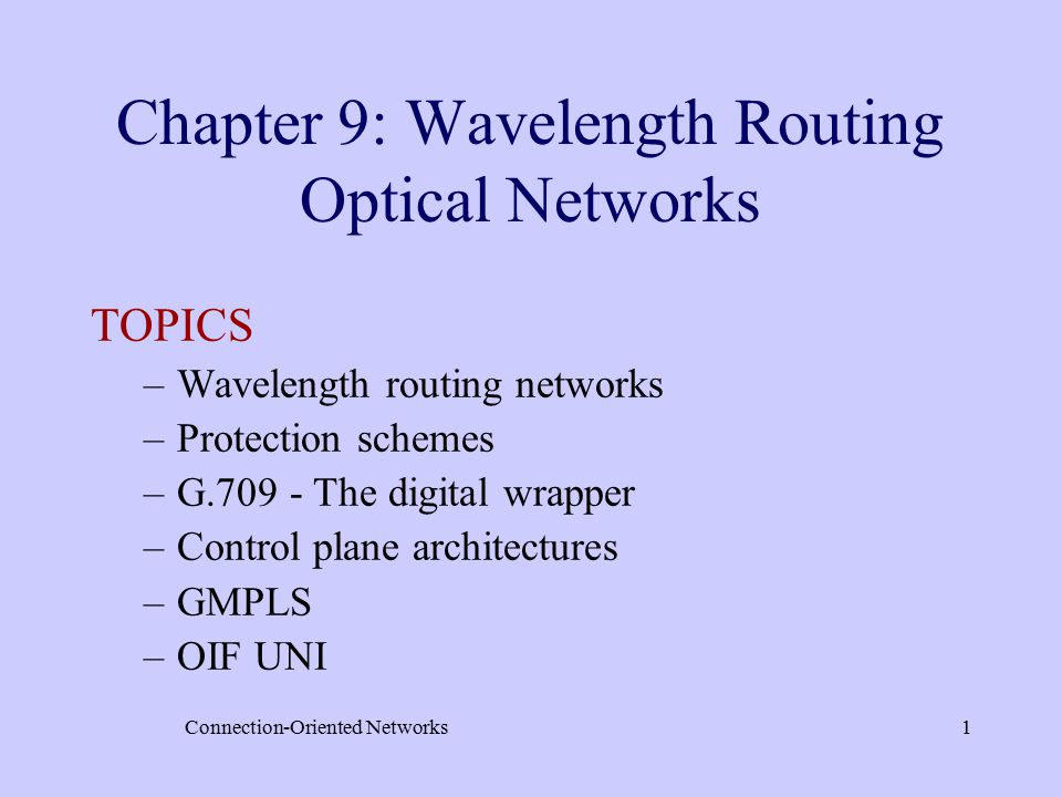 Connection-Oriented Networks1 Chapter 9: Wavelength Routing Optical Networks TOPICS –Wavelength routing networks –Protection schemes –G.709 - The digital wrapper –Control plane architectures –GMPLS –OIF UNI