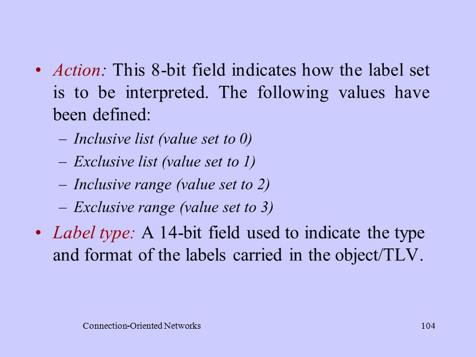 Connection-Oriented Networks104 Action: This 8-bit field indicates how the label set is to be interpreted.