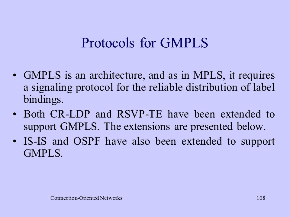 Connection-Oriented Networks108 Protocols for GMPLS GMPLS is an architecture, and as in MPLS, it requires a signaling protocol for the reliable distribution of label bindings.