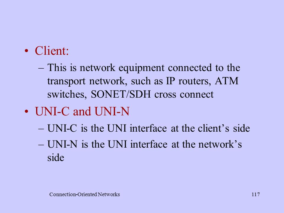 Connection-Oriented Networks117 Client: –This is network equipment connected to the transport network, such as IP routers, ATM switches, SONET/SDH cross connect UNI-C and UNI-N –UNI-C is the UNI interface at the client's side –UNI-N is the UNI interface at the network's side