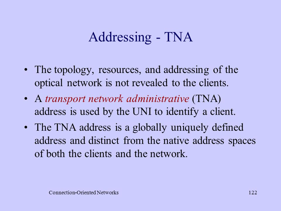 Connection-Oriented Networks122 Addressing - TNA The topology, resources, and addressing of the optical network is not revealed to the clients.