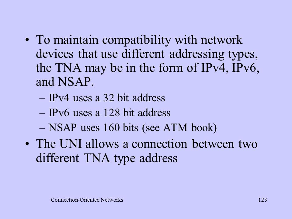 Connection-Oriented Networks123 To maintain compatibility with network devices that use different addressing types, the TNA may be in the form of IPv4, IPv6, and NSAP.