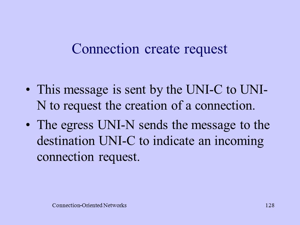 Connection-Oriented Networks128 Connection create request This message is sent by the UNI-C to UNI- N to request the creation of a connection.
