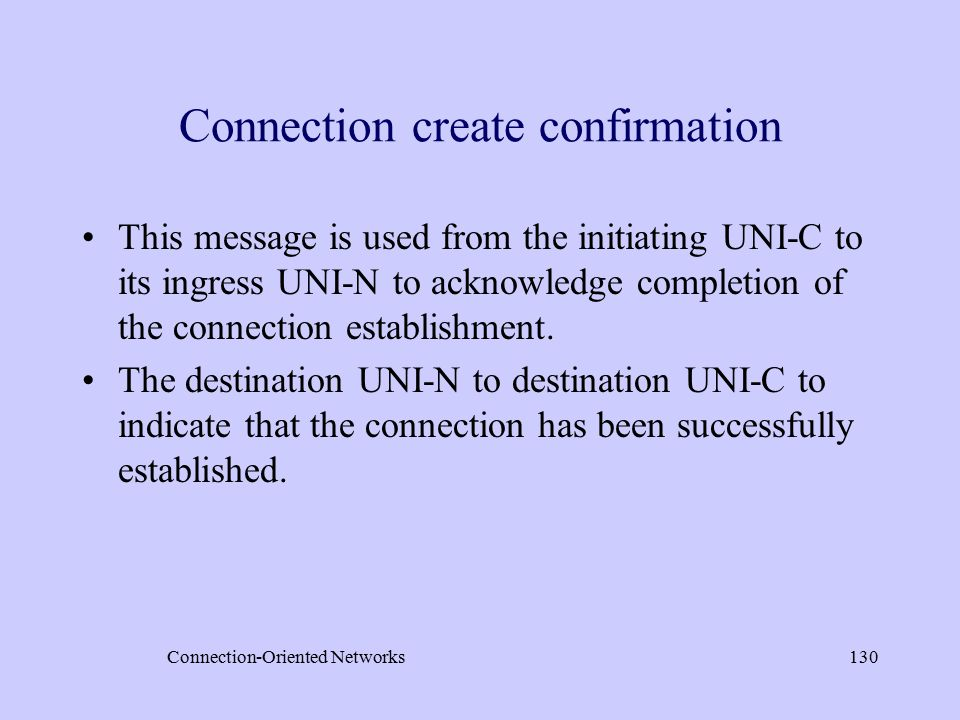 Connection-Oriented Networks130 Connection create confirmation This message is used from the initiating UNI-C to its ingress UNI-N to acknowledge completion of the connection establishment.