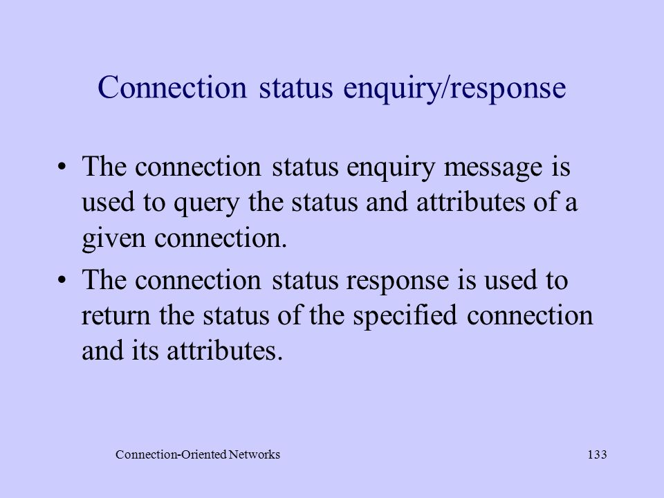 Connection-Oriented Networks133 Connection status enquiry/response The connection status enquiry message is used to query the status and attributes of a given connection.