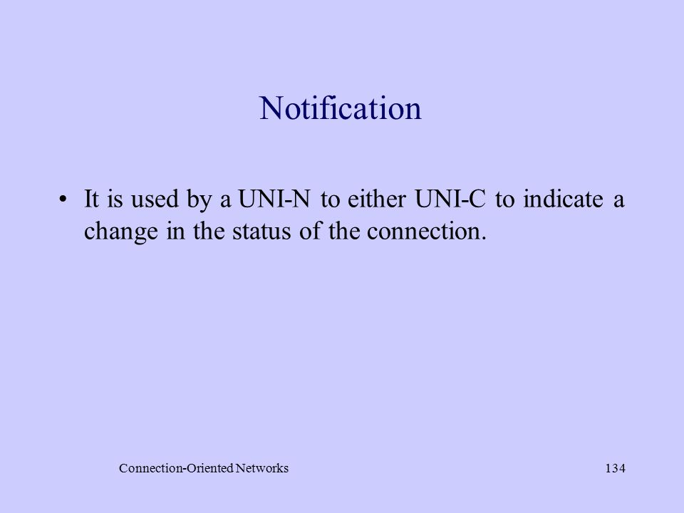 Connection-Oriented Networks134 Notification It is used by a UNI-N to either UNI-C to indicate a change in the status of the connection.