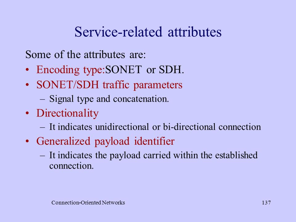 Connection-Oriented Networks137 Service-related attributes Some of the attributes are: Encoding type:SONET or SDH.