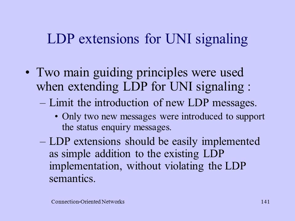 Connection-Oriented Networks141 LDP extensions for UNI signaling Two main guiding principles were used when extending LDP for UNI signaling : –Limit the introduction of new LDP messages.
