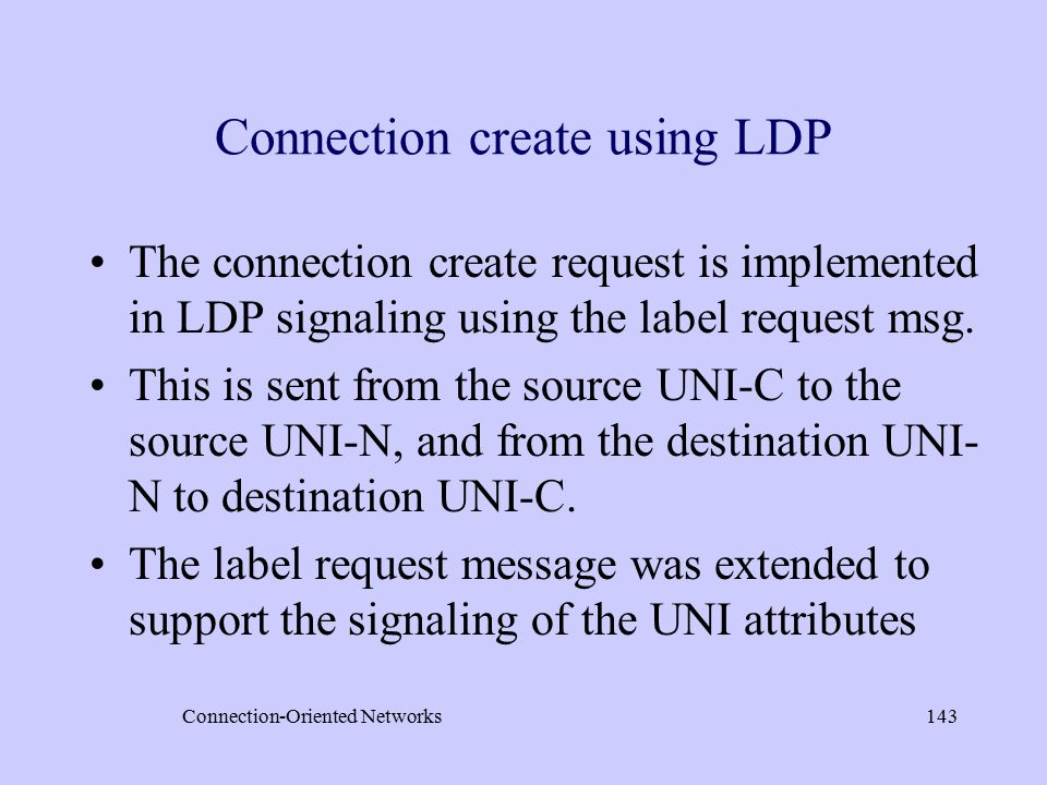 Connection-Oriented Networks143 Connection create using LDP The connection create request is implemented in LDP signaling using the label request msg.