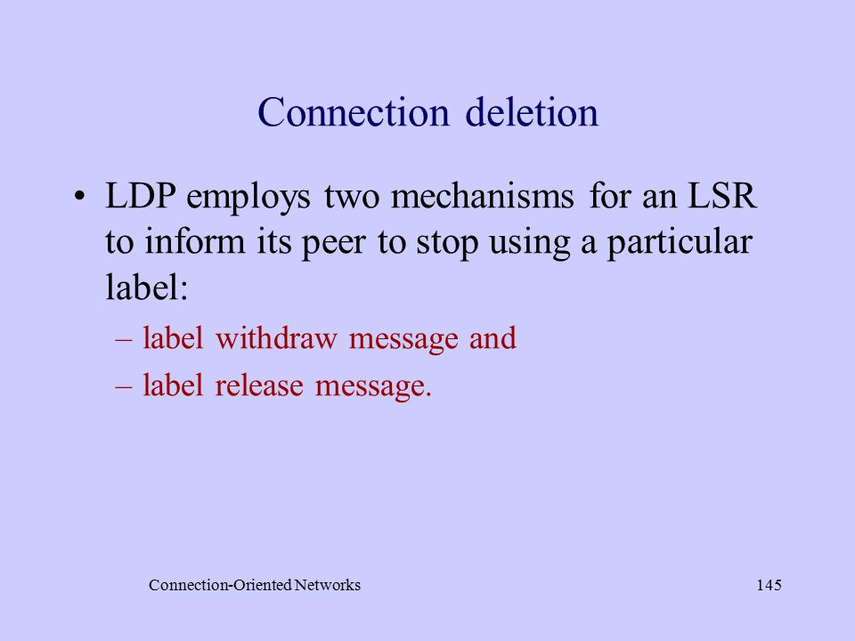 Connection-Oriented Networks145 Connection deletion LDP employs two mechanisms for an LSR to inform its peer to stop using a particular label: –label withdraw message and –label release message.