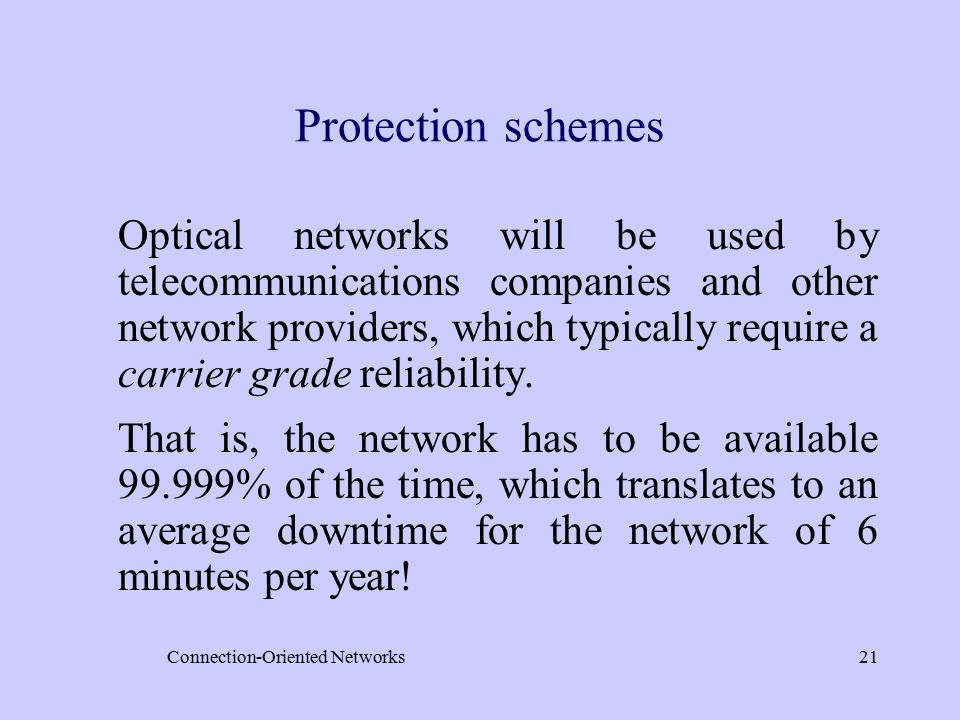 Connection-Oriented Networks21 Protection schemes Optical networks will be used by telecommunications companies and other network providers, which typically require a carrier grade reliability.