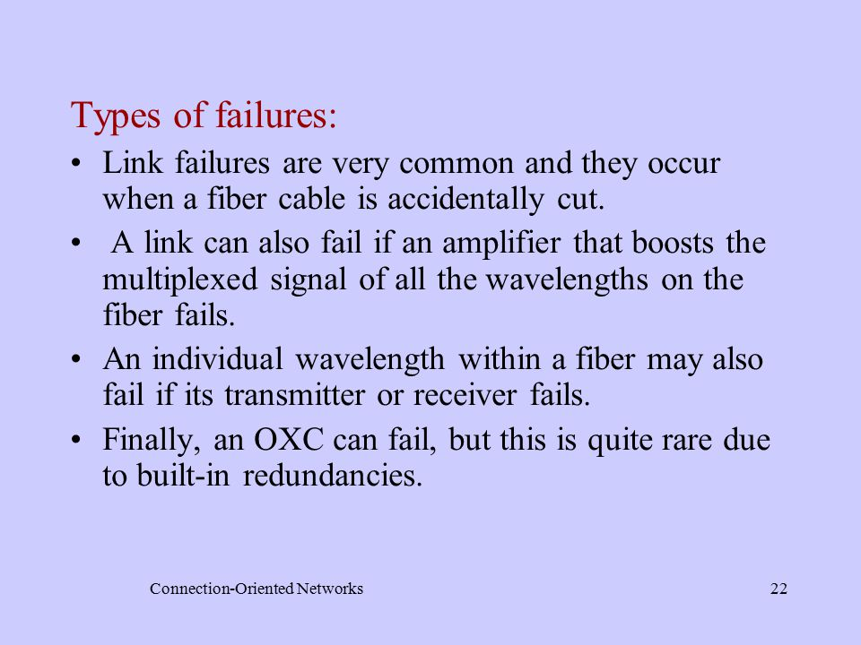 Connection-Oriented Networks22 Types of failures: Link failures are very common and they occur when a fiber cable is accidentally cut.
