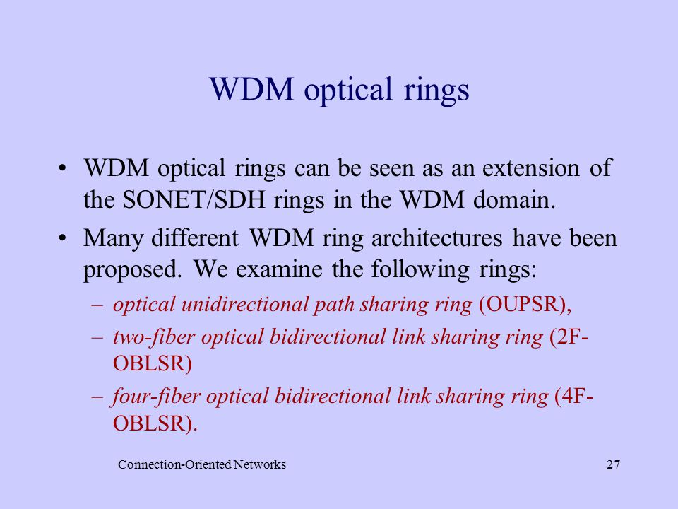 Connection-Oriented Networks27 WDM optical rings WDM optical rings can be seen as an extension of the SONET/SDH rings in the WDM domain.
