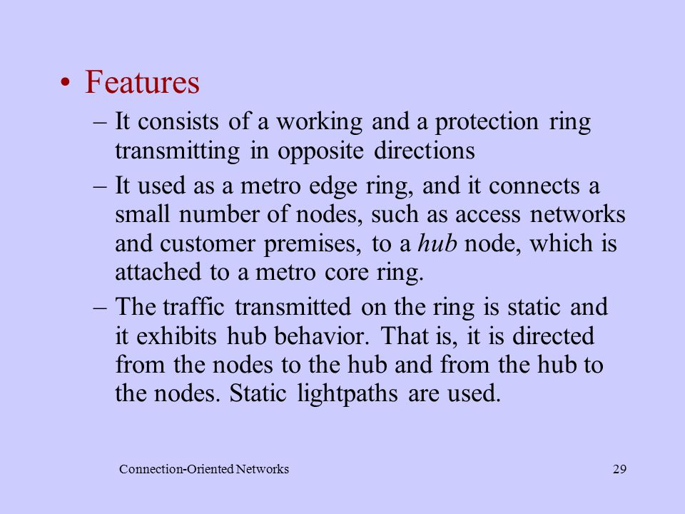 Connection-Oriented Networks29 Features –It consists of a working and a protection ring transmitting in opposite directions –It used as a metro edge ring, and it connects a small number of nodes, such as access networks and customer premises, to a hub node, which is attached to a metro core ring.