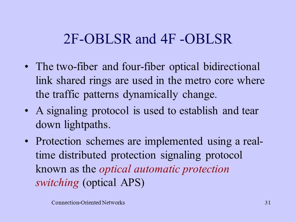 Connection-Oriented Networks31 2F-OBLSR and 4F -OBLSR The two-fiber and four-fiber optical bidirectional link shared rings are used in the metro core where the traffic patterns dynamically change.