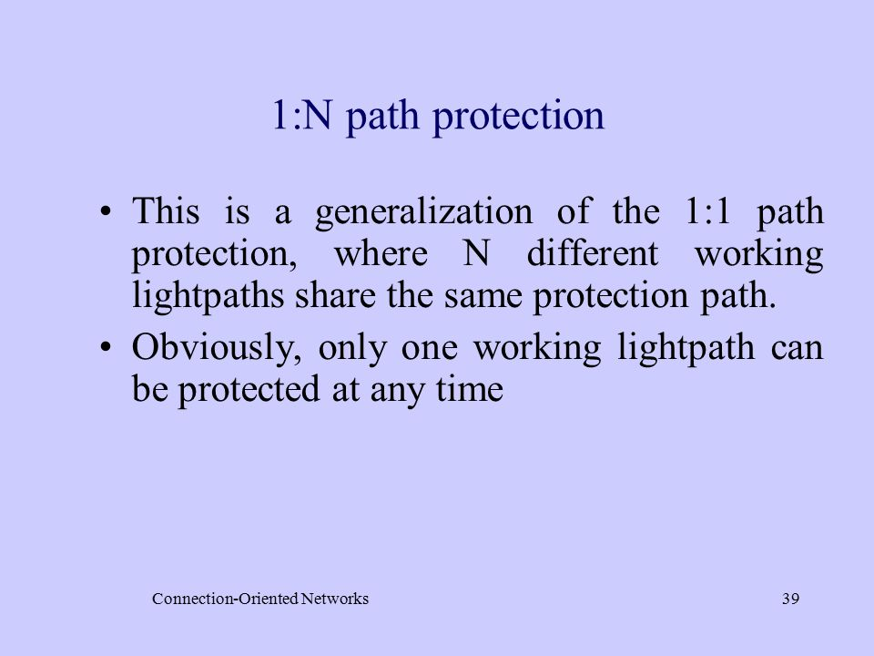 Connection-Oriented Networks39 1:N path protection This is a generalization of the 1:1 path protection, where N different working lightpaths share the same protection path.