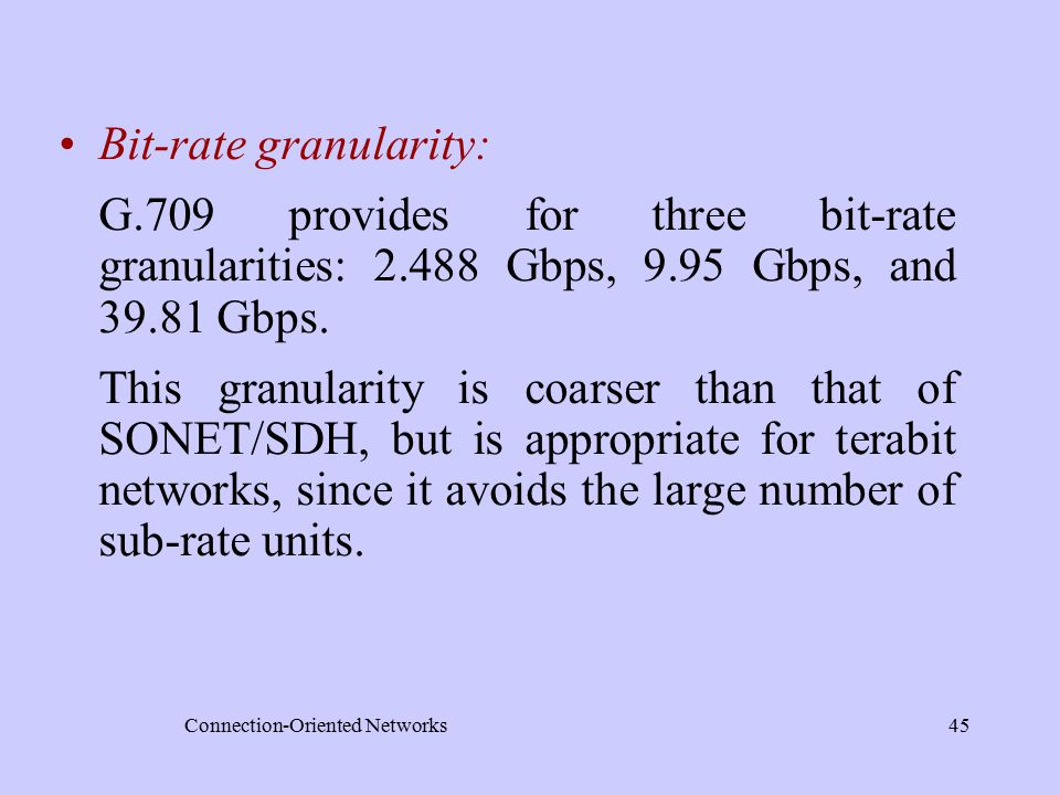 Connection-Oriented Networks45 Bit-rate granularity: G.709 provides for three bit-rate granularities: 2.488 Gbps, 9.95 Gbps, and 39.81 Gbps.